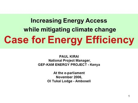 1 Increasing Energy Access while mitigating climate change Case for Energy Efficiency PAUL KIRAI National Project Manager, GEF-KAM ENERGY PROJECT - Kenya.