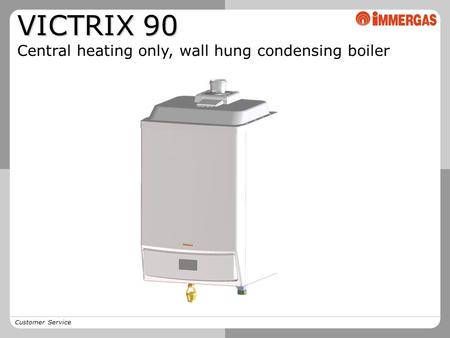 Customer Service VICTRIX 90 Central heating only, wall hung condensing <strong>boiler</strong>.