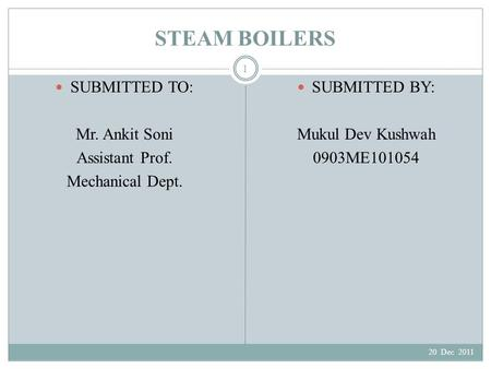STEAM BOILERS SUBMITTED TO: Mr. Ankit Soni Assistant Prof. Mechanical Dept. SUBMITTED BY: Mukul Dev Kushwah 0903ME101054 20 Dec 2011 1.
