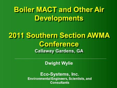Boiler MACT and Other Air Developments 2011 Southern Section AWMA Conference Callaway Gardens, GA Boiler MACT and Other Air Developments 2011 Southern.