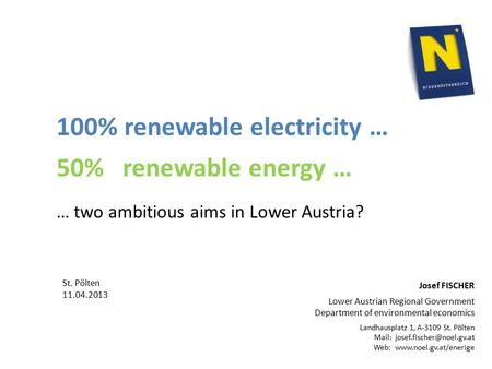 100% renewable electricity … 50% renewable energy … … two ambitious aims in Lower Austria? Josef FISCHER Lower Austrian Regional Government Department.