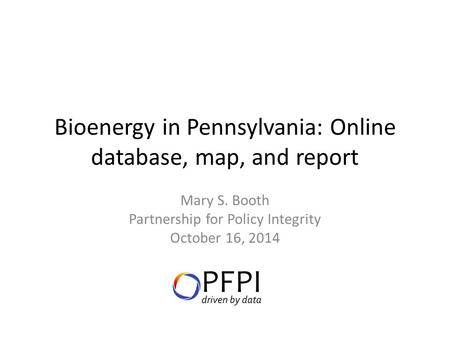Bioenergy in Pennsylvania: Online database, map, and report Mary S. Booth Partnership for Policy Integrity October 16, 2014.
