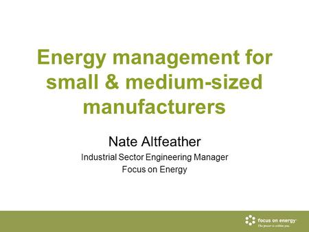 <strong>Energy</strong> management for small & medium-sized manufacturers Nate Altfeather Industrial Sector Engineering Manager Focus on <strong>Energy</strong>.