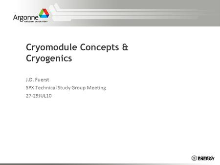 Cryomodule Concepts & Cryogenics J.D. Fuerst SPX Technical Study Group Meeting 27-29JUL10.