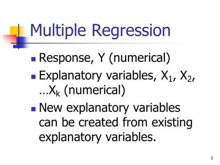 1 Multiple Regression Response, Y (numerical) Explanatory variables, X 1, X 2, …X k (numerical) New explanatory variables can be created from existing.