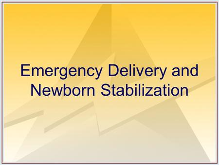 Emergency Delivery and Newborn Stabilization. Objectives Discuss triage of the laboring patient. Outline the resuscitation-oriented history. Describe.