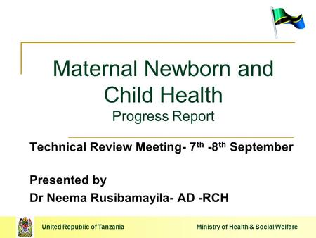 United Republic of Tanzania Ministry of Health & Social Welfare Maternal Newborn and Child Health Progress Report Technical Review Meeting- 7 th -8 th.