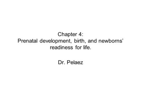 Chapter 4: Prenatal development, birth, and newborns' readiness for life. Dr. Pelaez.