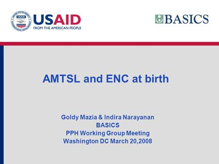 AMTSL and ENC at birth Goldy Mazia & Indira Narayanan BASICS PPH Working Group Meeting Washington DC March 20,2008.