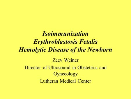 Isoimmunization Erythroblastosis Fetalis Hemolytic Disease of the Newborn Zeev Weiner Director of Ultrasound in Obstetrics and Gynecology Lutheran Medical.
