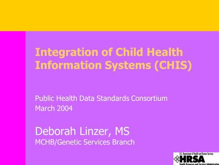 Integration of Child Health Information Systems (CHIS) Public Health Data Standards Consortium March 2004 Deborah Linzer, MS MCHB/Genetic Services Branch.