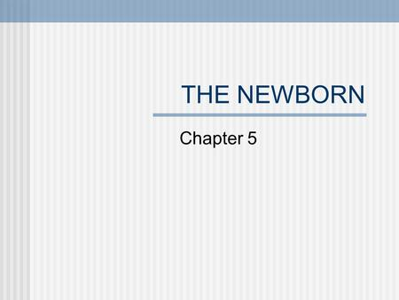 THE NEWBORN Chapter 5 NEONATAL PERIOD First 2 weeks after birth Emotional attachment between newborn and caretaker are crucial Disruption of bonding.
