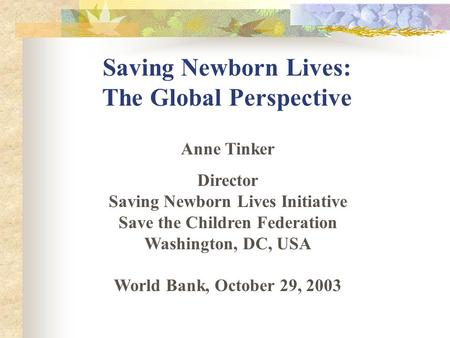Saving Newborn Lives: The Global Perspective Anne Tinker Director Saving Newborn Lives Initiative Save the Children Federation Washington, DC, USA World.