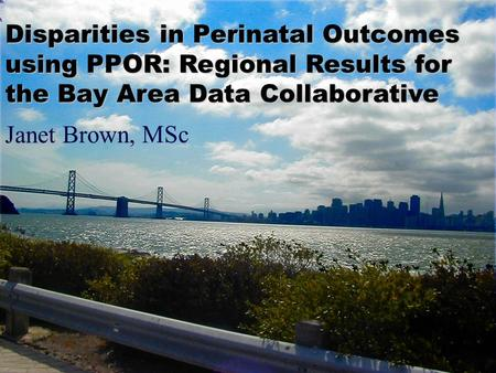 Janet Brown, MSc Disparities in Perinatal Outcomes using PPOR: Regional Results for the Bay Area Data Collaborative.