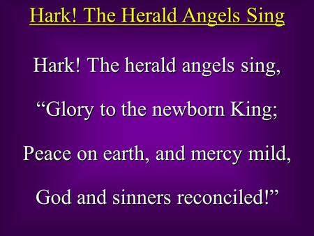 "Hark! The Herald Angels Sing Hark! The herald angels sing, ""Glory to the newborn King; Peace on earth, and mercy mild, God and sinners reconciled!"" Hark!"
