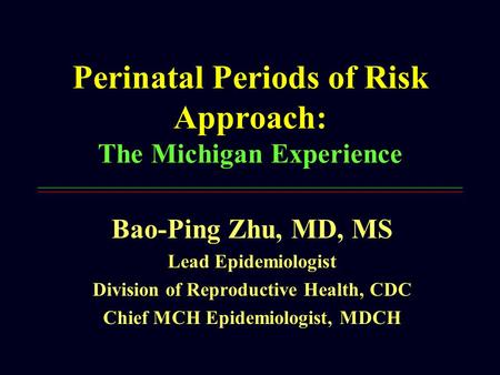 Perinatal Periods of Risk Approach: The Michigan Experience Bao-Ping Zhu, MD, MS Lead Epidemiologist Division of Reproductive Health, CDC Chief MCH Epidemiologist,