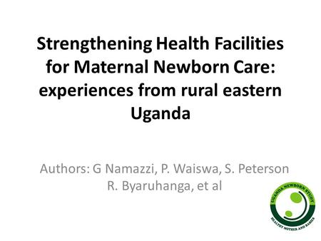 Strengthening Health Facilities for Maternal Newborn Care: experiences from rural eastern Uganda Authors: G Namazzi, P. Waiswa, S. Peterson R. Byaruhanga,