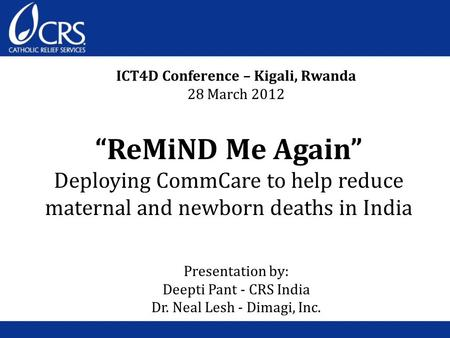 """ReMiND Me Again"" Deploying CommCare to help reduce maternal and newborn deaths in India ICT4D Conference – Kigali, Rwanda 28 March 2012 Presentation by:"