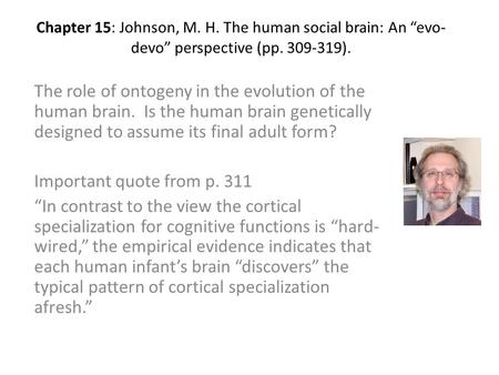 "Chapter 15: Johnson, M. H. The human social brain: An ""evo- devo"" perspective (pp. 309-319). The role of ontogeny in the evolution of the human brain."