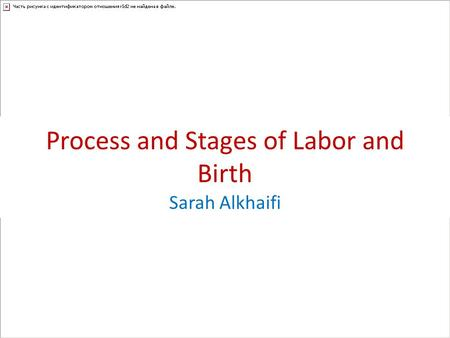Process and Stages of Labor and Birth Sarah Alkhaifi.
