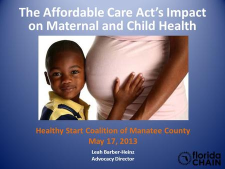 The Affordable Care Act's Impact on Maternal and Child Health Leah Barber-Heinz Advocacy Director Healthy Start Coalition of Manatee County May 17, 2013.