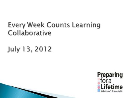 Every Week Counts Learning Collaborative July 13, 2012
