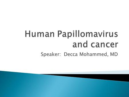 Speaker: Decca Mohammed, MD.  Statistics for cervical cancer and HPV  Association of HPV to cervical cancer, and other cancers  Prevention  Screening.