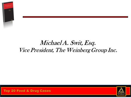 Top 20 Food & Drug Cases Michael A. Swit, Esq. Vice President, The Weinberg Group Inc.