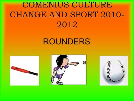 COMENIUS CULTURE CHANGE AND SPORT 2010- 2012 ROUNDERS.