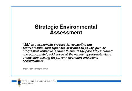 "HEADQUARTERS Strategic Environmental Assessment ""SEA is a systematic process for evaluating the environmental consequences of proposed policy, plan or."