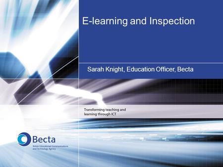 E-learning and Inspection Sarah Knight, Education Officer, Becta.