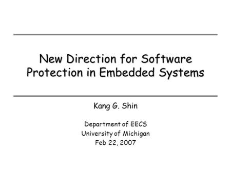 New Direction for Software Protection in Embedded Systems Department of EECS University of Michigan Feb 22, 2007 Kang G. Shin.