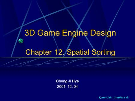 Korea Univ. Graphics Lab. 3D Game Engine Design Chapter 12. Spatial Sorting Chung Ji Hye 2001. 12. 04.