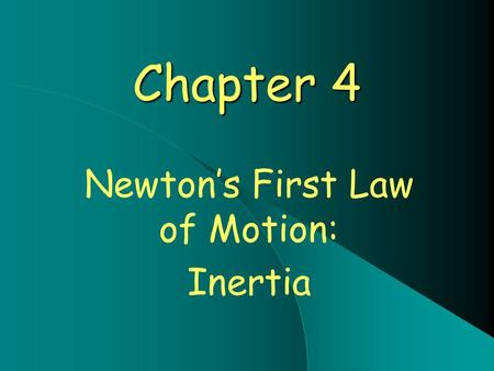 Chapter 4 Newton's First Law of Motion: Inertia. Newton's First Law - Inertia In Fancy Terms: Every object continues in a state of rest, or of motion.