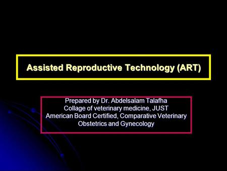 Assisted Reproductive Technology (ART) Prepared by Dr. Abdelsalam Talafha Collage of veterinary medicine, JUST American Board Certified, Comparative Veterinary.