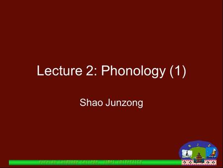Lecture 2: Phonology (1) Shao Junzong.