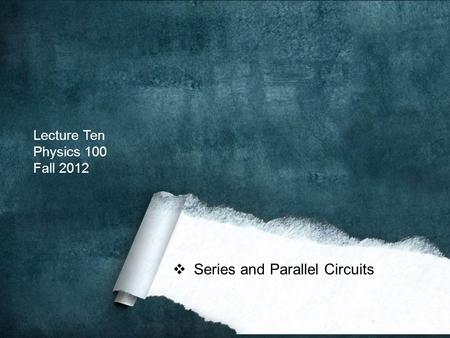 Lecture Ten Physics 100 Fall 2012  Series and Parallel Circuits.