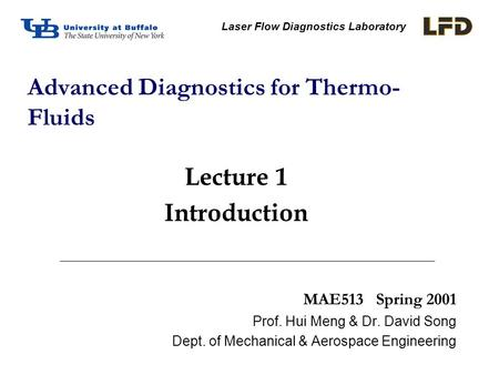 MAE513 Spring 2001 Prof. Hui Meng & Dr. David Song Dept. of Mechanical & Aerospace Engineering Advanced Diagnostics for Thermo- Fluids Laser Flow Diagnostics.