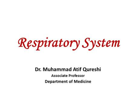 Respiratory System Dr. Muhammad Atif Qureshi Associate Professor Department of Medicine.