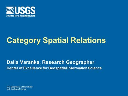 U.S. Department of the Interior U.S. Geological Survey Category Spatial Relations Dalia Varanka, Research Geographer Center of Excellence for Geospatial.