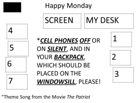 "Happy Monday 4 5 6 7 3 2 1 SCREENMY DESK ""Theme Song from the Movie The Patriot *CELL PHONES OFF OR ON SILENT, AND IN YOUR BACKPACK, WHICH SHOULD BE PLACED."