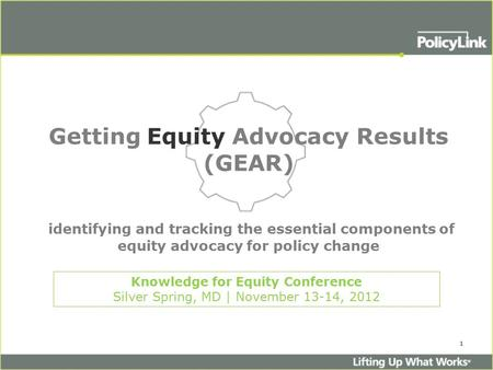 1 Getting Equity Advocacy Results (GEAR) identifying and tracking the essential components of equity advocacy for policy change Knowledge for Equity Conference.