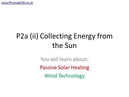 P2a (ii) Collecting Energy from the Sun You will learn about: Passive Solar Heating Wind Technology www.PhysicsGCSE.co.uk.