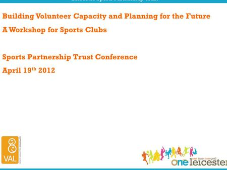 Building Volunteer Capacity and Planning for the Future A Workshop for Sports Clubs Sports Partnership Trust Conference April 19 th 2012.