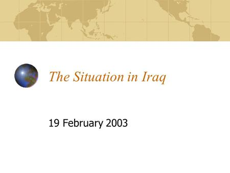 The Situation in Iraq 19 February 2003. Key developments 14 February Inspectors report to the UN Security Council Debate in the UN Security Council 16.