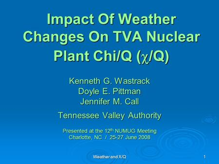 Weather and X/Q 1 Impact Of Weather Changes On TVA Nuclear Plant Chi/Q (  /Q) Kenneth G. Wastrack Doyle E. Pittman Jennifer M. Call Tennessee Valley Authority.