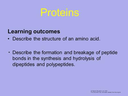Learning outcomes Describe the structure of an amino acid. Describe the formation and breakage of peptide bonds in the synthesis and hydrolysis of dipeptides.