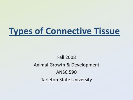 Types of Connective Tissue Fall 2008 Animal Growth & Development ANSC 590 Tarleton State University.