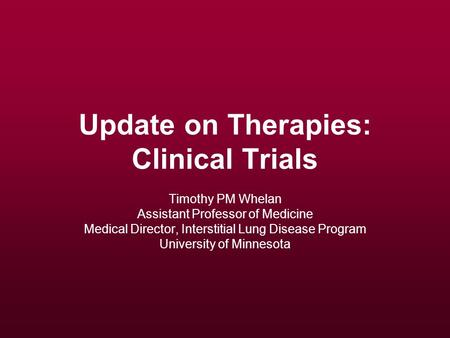 Update on Therapies: Clinical Trials Timothy PM Whelan Assistant Professor of Medicine Medical Director, Interstitial Lung Disease Program University of.