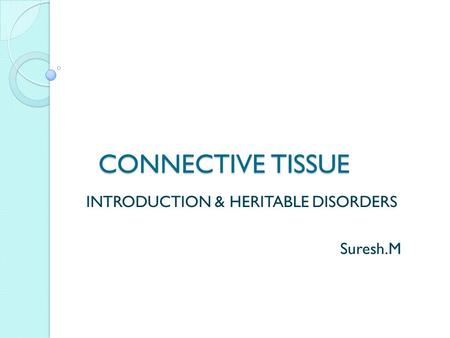 CONNECTIVE TISSUE CONNECTIVE TISSUE INTRODUCTION & HERITABLE DISORDERS Suresh.M.